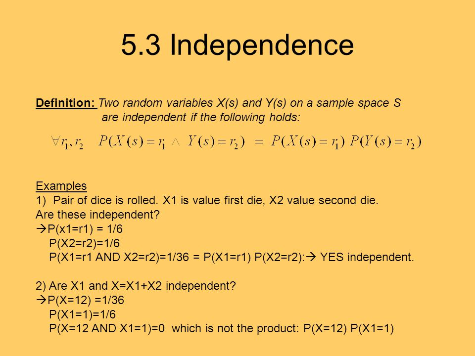 5.3 Independence Definition: Two random variables X(s) and Y(s) on a sample space S are independent if the following holds: Examples 1) Pair of dice i