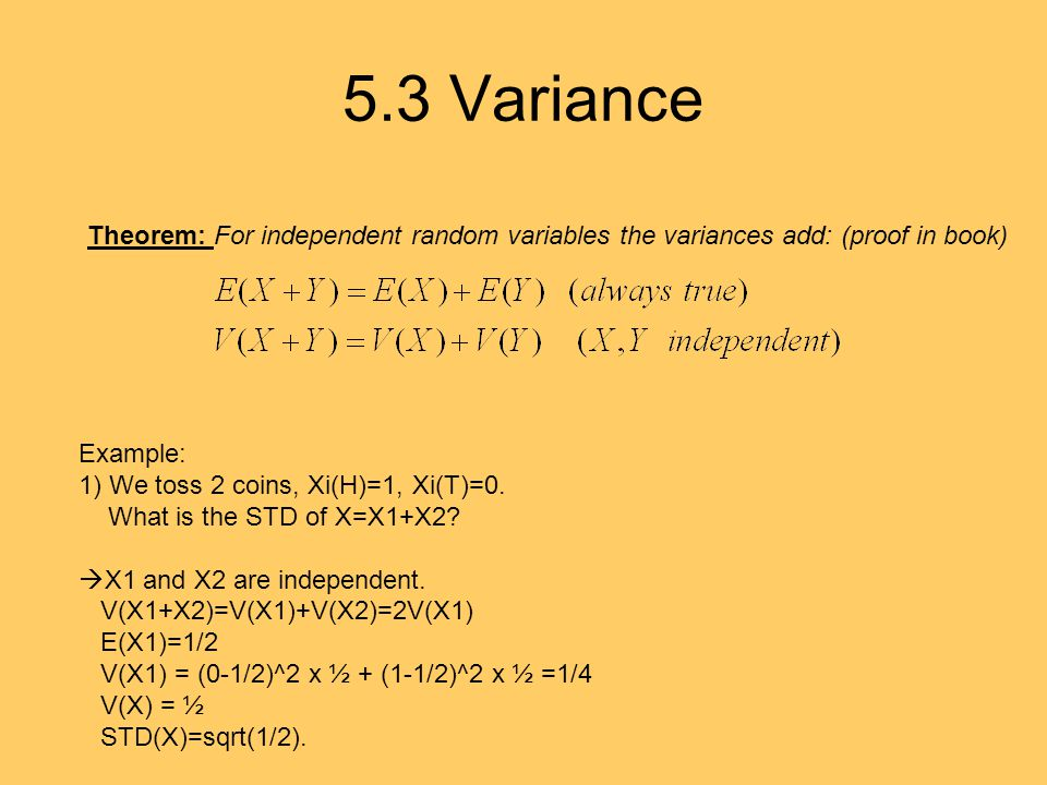 5.3 Variance Theorem: For independent random variables the variances add: (proof in book) Example: 1) We toss 2 coins, Xi(H)=1, Xi(T)=0.