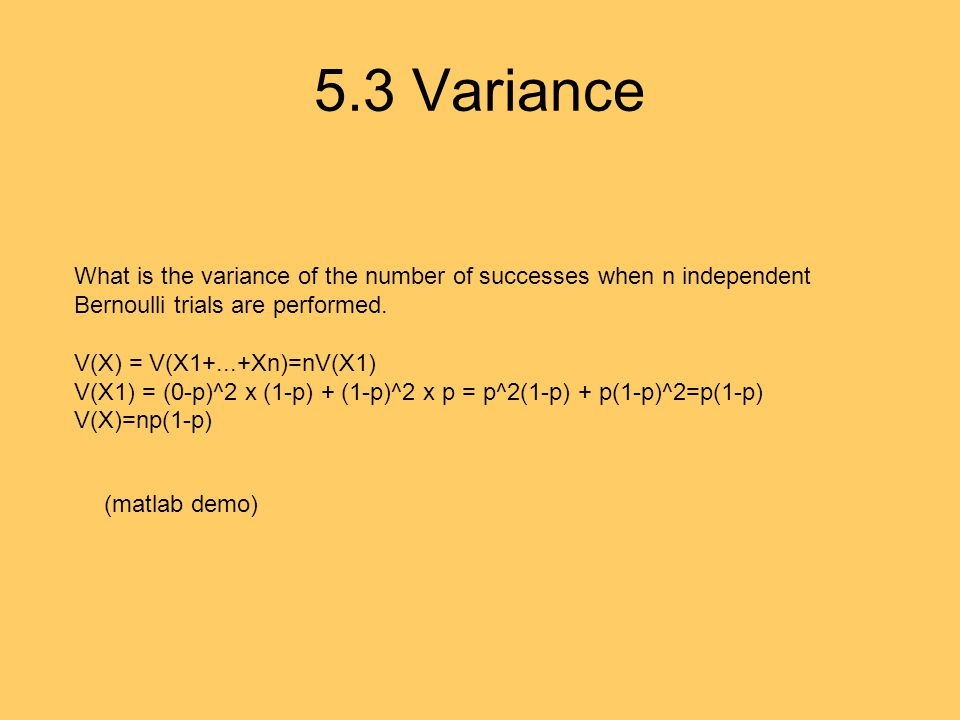5.3 Variance What is the variance of the number of successes when n independent Bernoulli trials are performed. V(X) = V(X1+...+Xn)=nV(X1) V(X1) = (0-