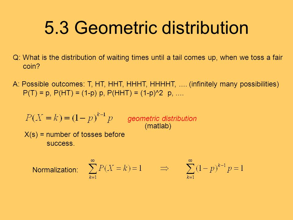 5.3 Geometric distribution Q: What is the distribution of waiting times until a tail comes up, when we toss a fair coin.