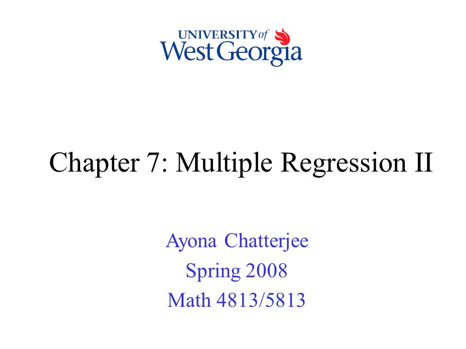 Chapter 7: Multiple Regression II Ayona Chatterjee Spring 2008 Math 4813/5813