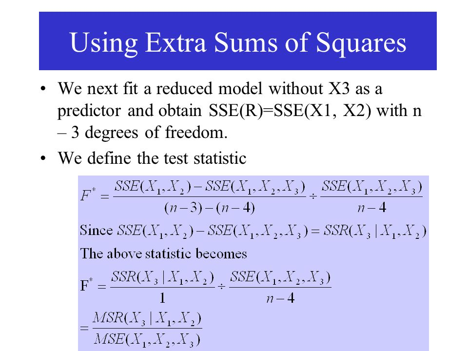 We next fit a reduced model without X3 as a predictor and obtain SSE(R)=SSE(X1, X2) with n – 3 degrees of freedom. We define the test statistic Using