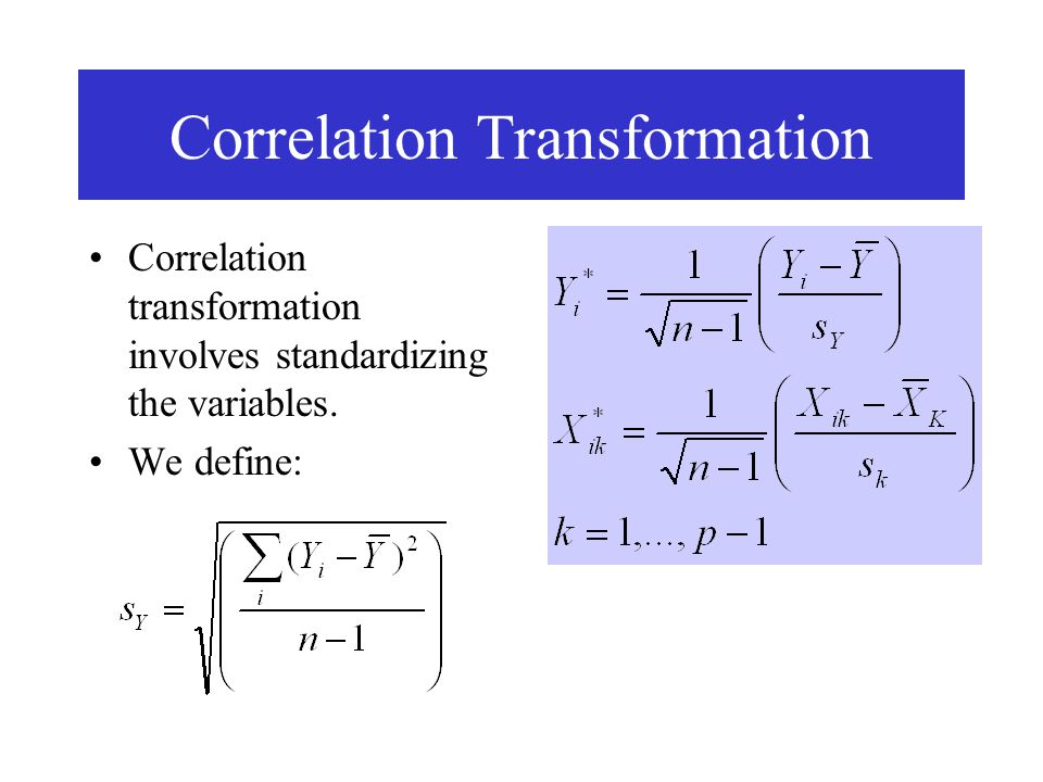 Correlation Transformation Correlation transformation involves standardizing the variables. We define: