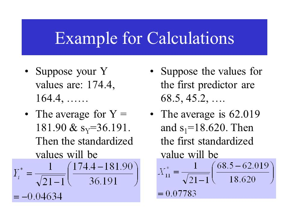 Example for Calculations Suppose your Y values are: 174.4, 164.4, …… The average for Y = 181.90 & s Y =36.191. Then the standardized values will be Su