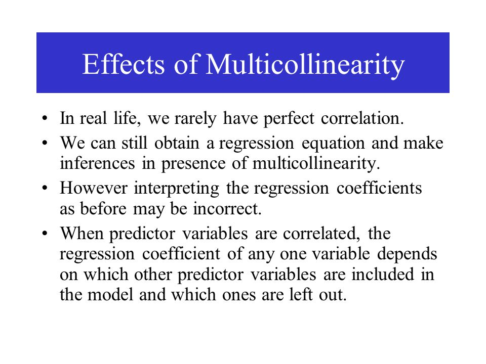 Effects of Multicollinearity In real life, we rarely have perfect correlation. We can still obtain a regression equation and make inferences in presen