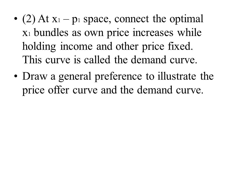 (2) At x 1 – p 1 space, connect the optimal x 1 bundles as own price increases while holding income and other price fixed.