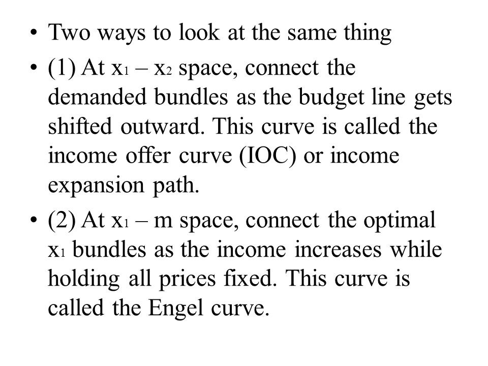 Two ways to look at the same thing (1) At x 1 – x 2 space, connect the demanded bundles as the budget line gets shifted outward.
