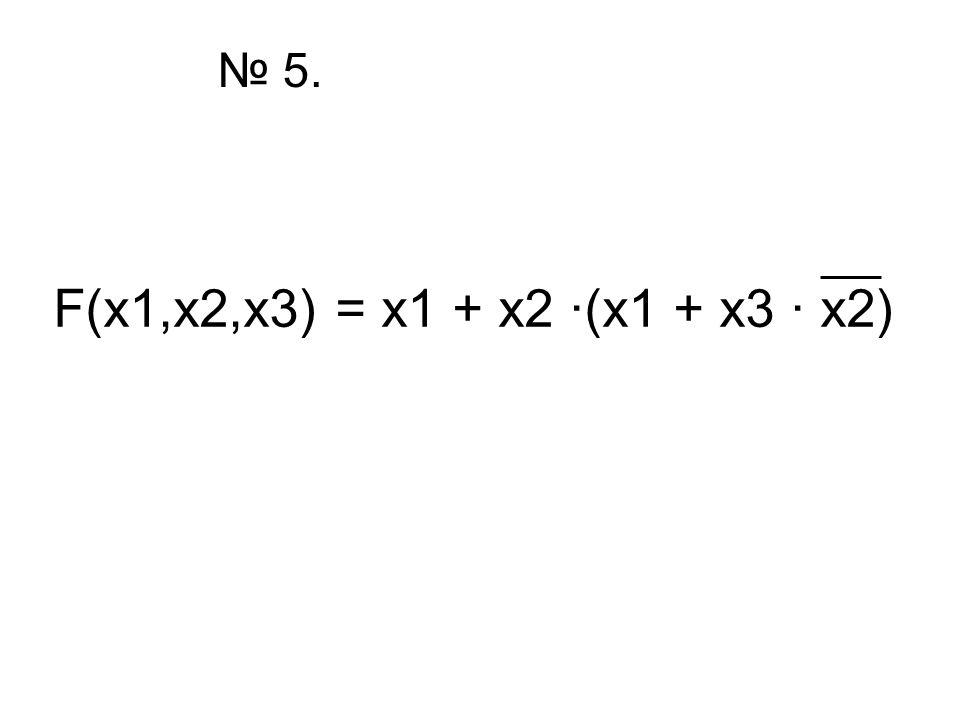 № 5. F(x1,x2,x3) = x1 + x2 ·(x1 + x3 · x2)
