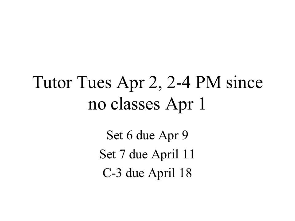 Tutor Tues Apr 2, 2-4 PM since no classes Apr 1 Set 6 due Apr 9 Set 7 due April 11 C-3 due April 18