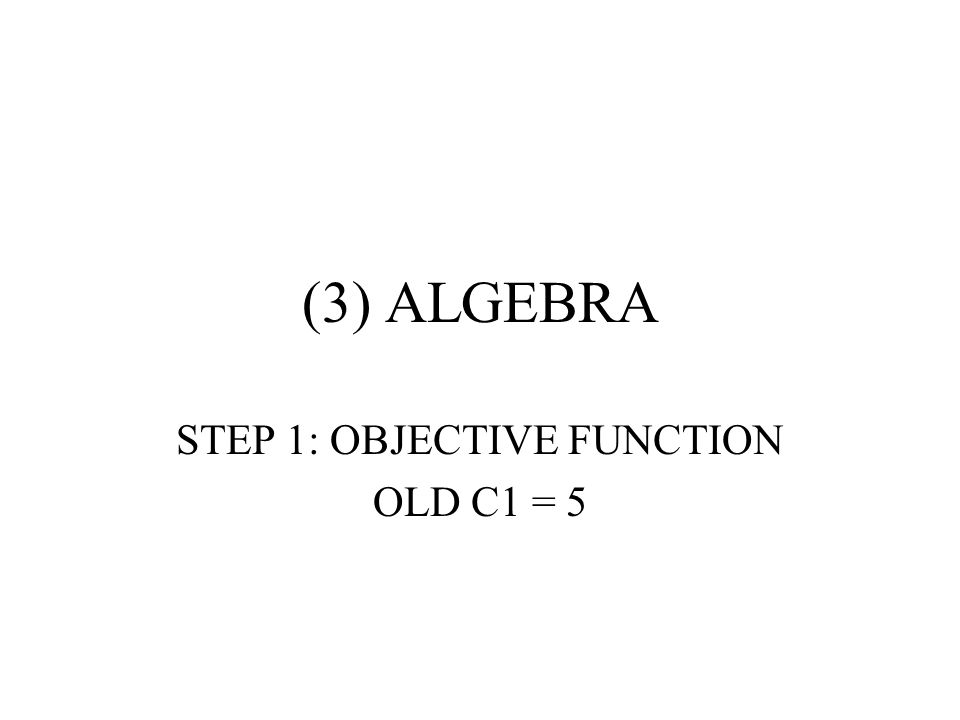 (3) ALGEBRA STEP 1: OBJECTIVE FUNCTION OLD C1 = 5