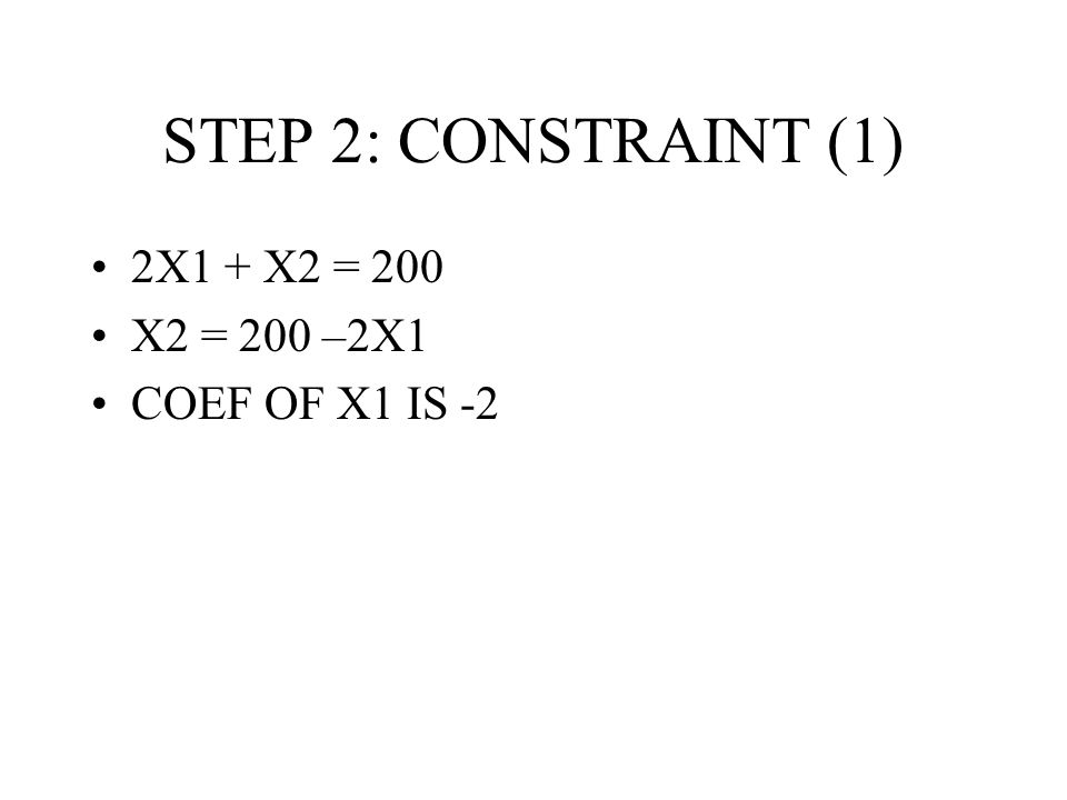 STEP 2: CONSTRAINT (1) 2X1 + X2 = 200 X2 = 200 –2X1 COEF OF X1 IS -2