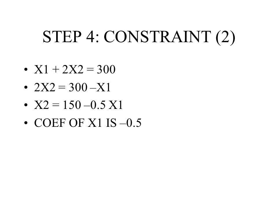STEP 4: CONSTRAINT (2) X1 + 2X2 = 300 2X2 = 300 –X1 X2 = 150 –0.5 X1 COEF OF X1 IS –0.5