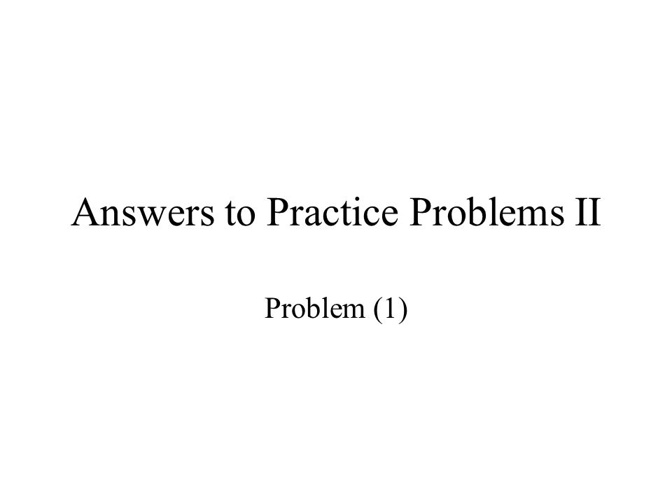 Answers to Practice Problems II Problem (1)