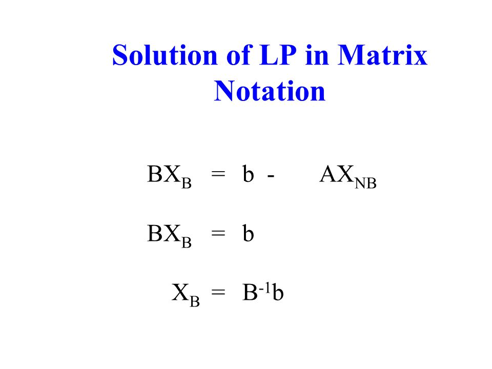 Solution of LP in Matrix Notation BX B =b-AX NB BX B =b X B =B -1 b