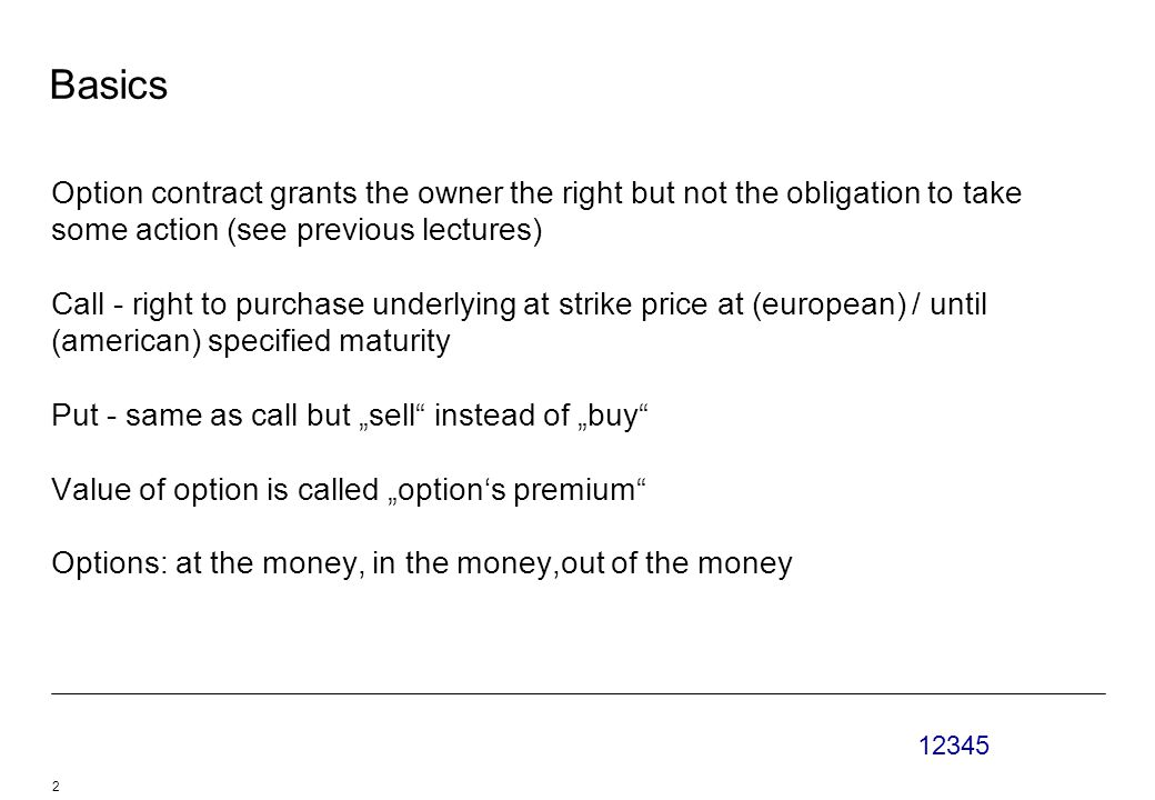 "12345 2 Basics Option contract grants the owner the right but not the obligation to take some action (see previous lectures) Call - right to purchase underlying at strike price at (european) / until (american) specified maturity Put - same as call but ""sell instead of ""buy Value of option is called ""option's premium Options: at the money, in the money,out of the money"