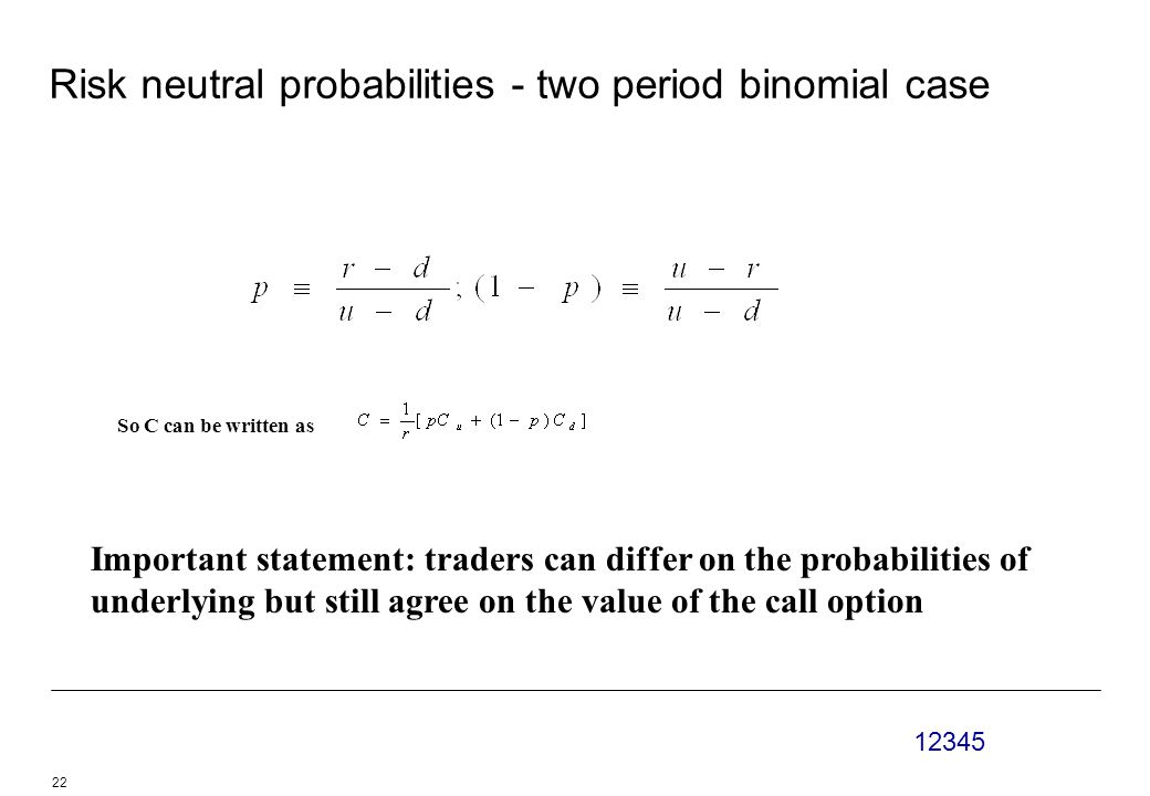 12345 22 Risk neutral probabilities - two period binomial case So C can be written as Important statement: traders can differ on the probabilities of underlying but still agree on the value of the call option