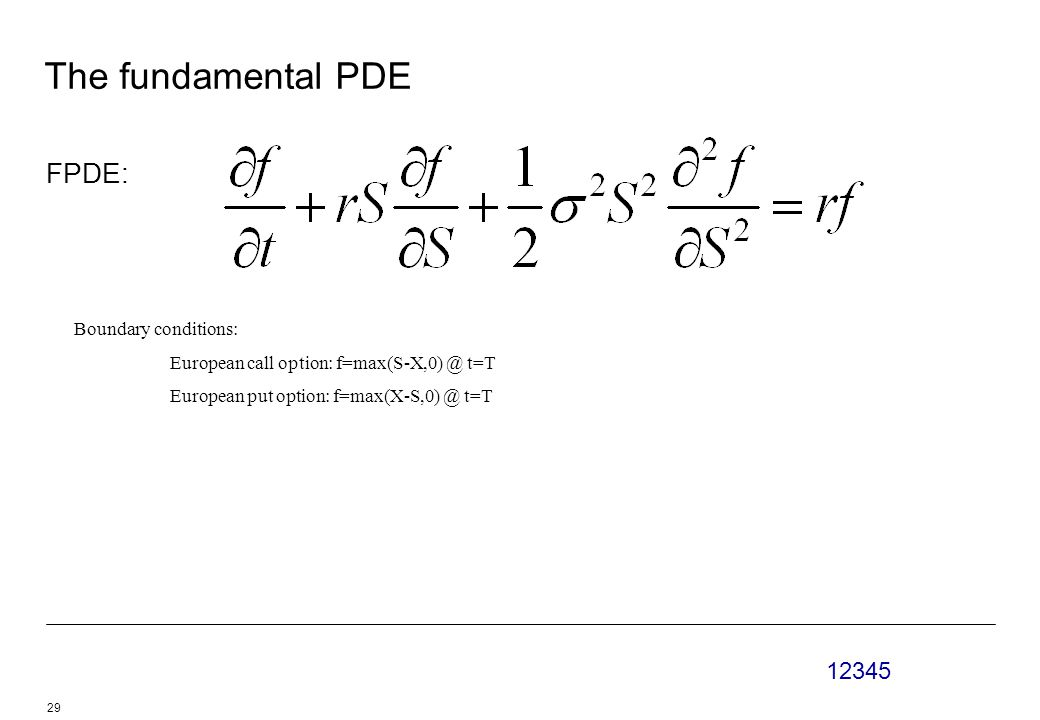 12345 29 The fundamental PDE FPDE: Boundary conditions: European call option: f=max(S-X,0) @ t=T European put option: f=max(X-S,0) @ t=T