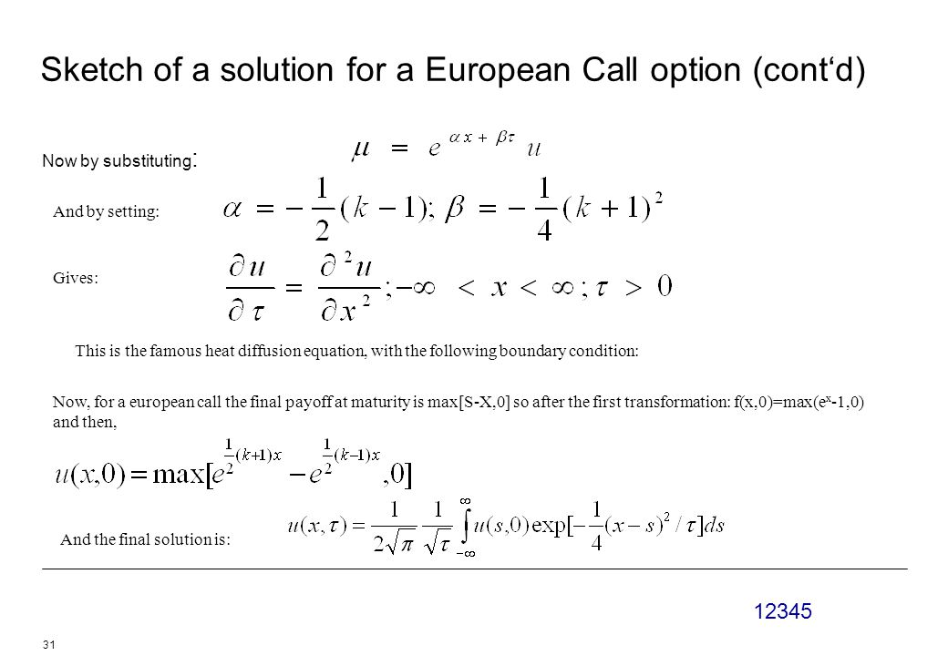 12345 31 Sketch of a solution for a European Call option (cont'd) Now by substituting : And by setting: Gives: This is the famous heat diffusion equation, with the following boundary condition: Now, for a european call the final payoff at maturity is max[S-X,0] so after the first transformation: f(x,0)=max(e x -1,0) and then, And the final solution is: