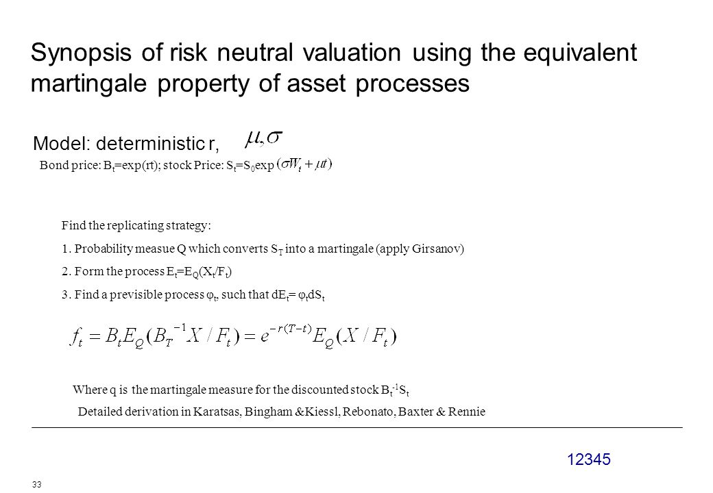 12345 33 Synopsis of risk neutral valuation using the equivalent martingale property of asset processes Model: deterministic r, Bond price: B t =exp(rt); stock Price: S t =S 0 exp Find the replicating strategy: 1.