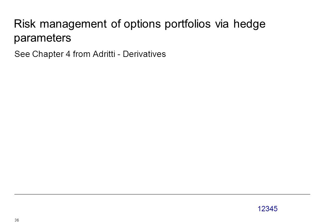 12345 36 Risk management of options portfolios via hedge parameters See Chapter 4 from Adritti - Derivatives