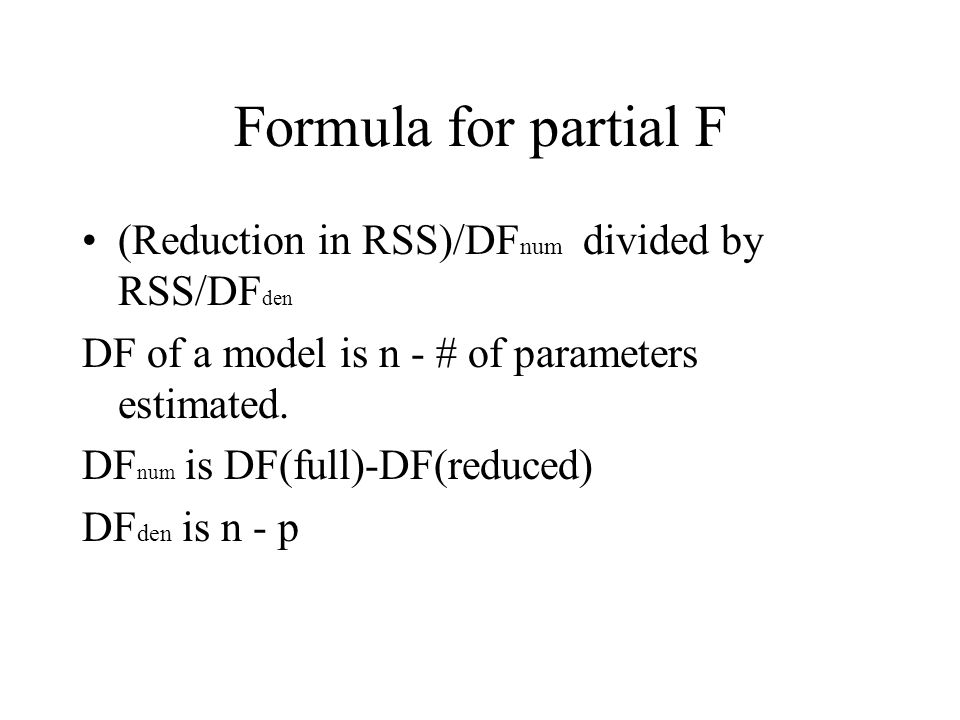Formula for partial F (Reduction in RSS)/DF num divided by RSS/DF den DF of a model is n - # of parameters estimated.