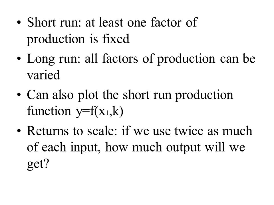Short run: at least one factor of production is fixed Long run: all factors of production can be varied Can also plot the short run production functio