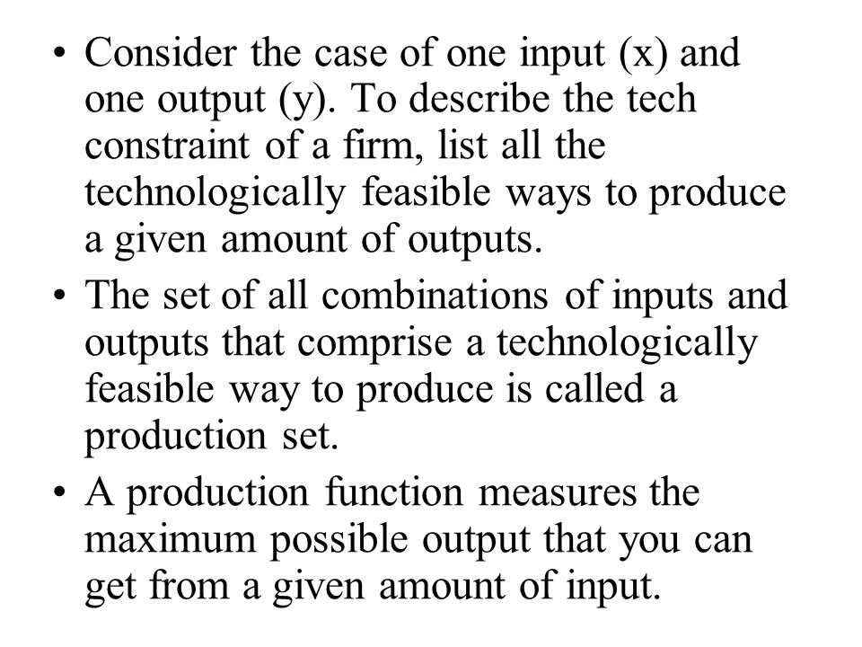 Consider the case of one input (x) and one output (y). To describe the tech constraint of a firm, list all the technologically feasible ways to produc