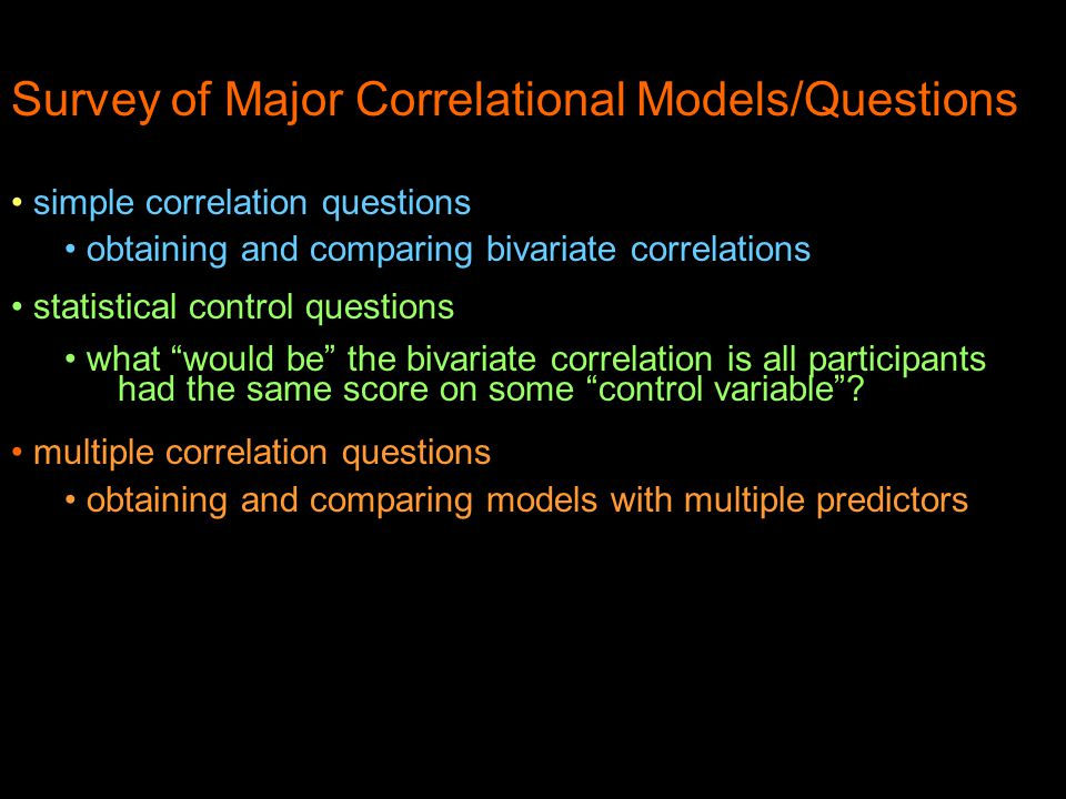 Survey of Major Correlational Models/Questions simple correlation questions obtaining and comparing bivariate correlations statistical control questions what would be the bivariate correlation is all participants had the same score on some control variable .