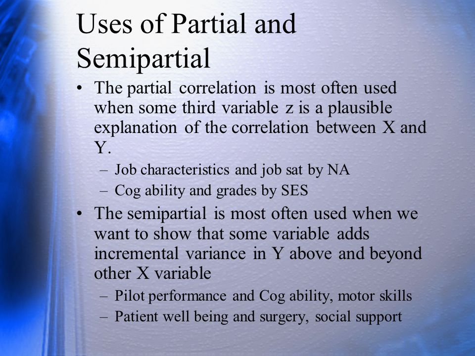 Uses of Partial and Semipartial The partial correlation is most often used when some third variable z is a plausible explanation of the correlation be