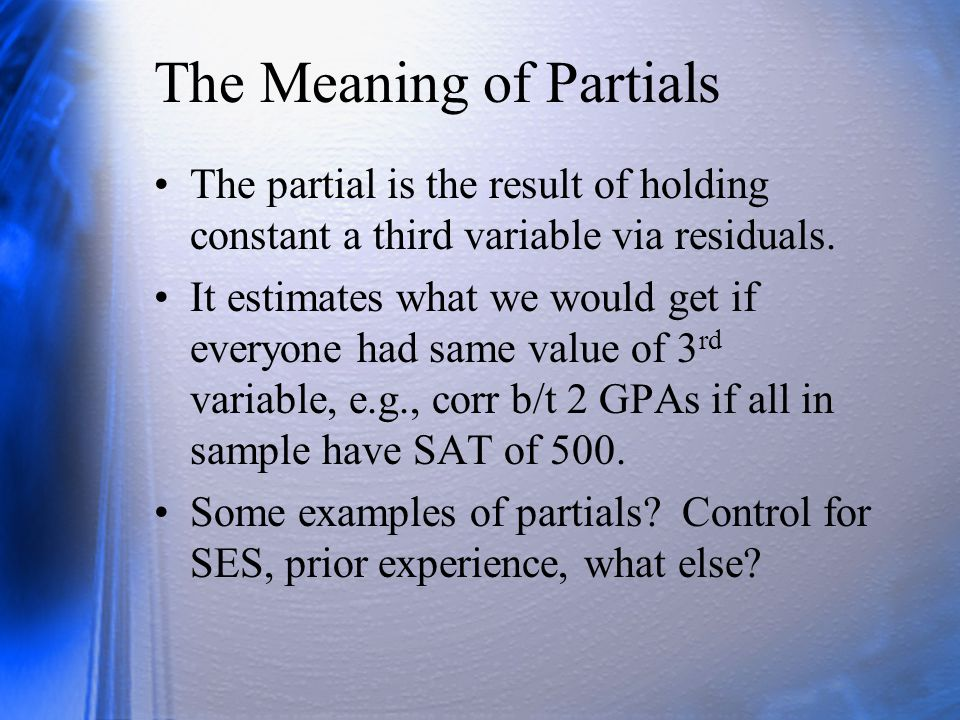 The Meaning of Partials The partial is the result of holding constant a third variable via residuals. It estimates what we would get if everyone had s