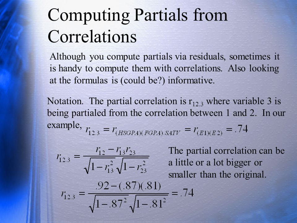 The Order of a Partial If you partial 1 vbl out of a correlation, the resulting partial is called a first order partial correlation.