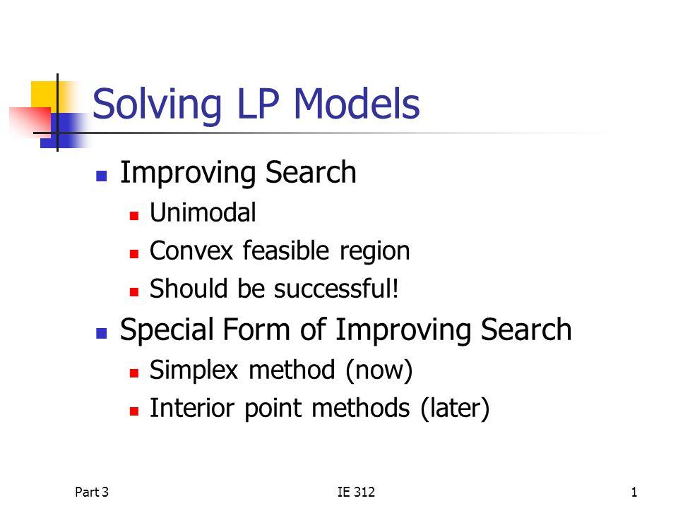 Part 3IE 3121 Solving LP Models Improving Search Unimodal Convex feasible region Should be successful.