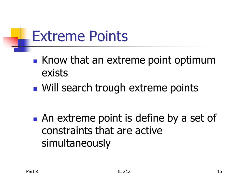 Part 3IE 31215 Extreme Points Know that an extreme point optimum exists Will search trough extreme points An extreme point is define by a set of constraints that are active simultaneously