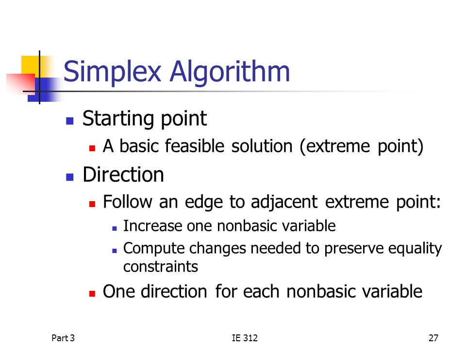 Part 3IE 31227 Simplex Algorithm Starting point A basic feasible solution (extreme point) Direction Follow an edge to adjacent extreme point: Increase one nonbasic variable Compute changes needed to preserve equality constraints One direction for each nonbasic variable