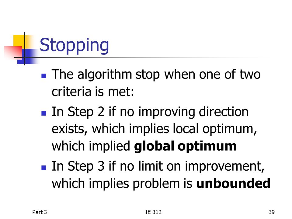 Part 3IE 31239 Stopping The algorithm stop when one of two criteria is met: In Step 2 if no improving direction exists, which implies local optimum, which implied global optimum In Step 3 if no limit on improvement, which implies problem is unbounded