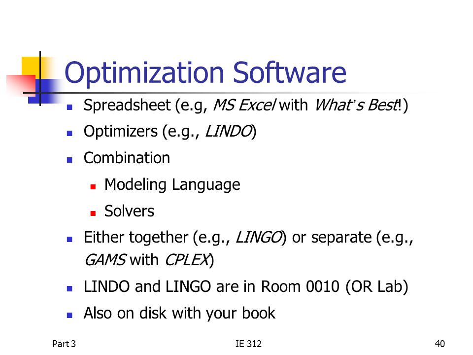 Part 3IE 31240 Optimization Software Spreadsheet (e.g, MS Excel with What ' s Best!) Optimizers (e.g., LINDO) Combination Modeling Language Solvers Either together (e.g., LINGO) or separate (e.g., GAMS with CPLEX) LINDO and LINGO are in Room 0010 (OR Lab) Also on disk with your book