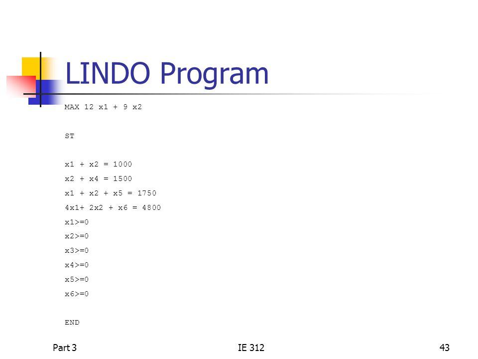 Part 3IE 31243 LINDO Program MAX 12 x1 + 9 x2 ST x1 + x2 = 1000 x2 + x4 = 1500 x1 + x2 + x5 = 1750 4x1+ 2x2 + x6 = 4800 x1>=0 x2>=0 x3>=0 x4>=0 x5>=0 x6>=0 END