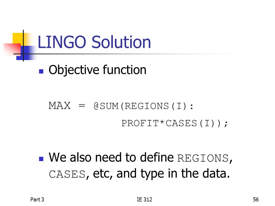Part 3IE 31256 LINGO Solution Objective function MAX = @SUM(REGIONS(I): PROFIT*CASES(I)); We also need to define REGIONS, CASES, etc, and type in the data.