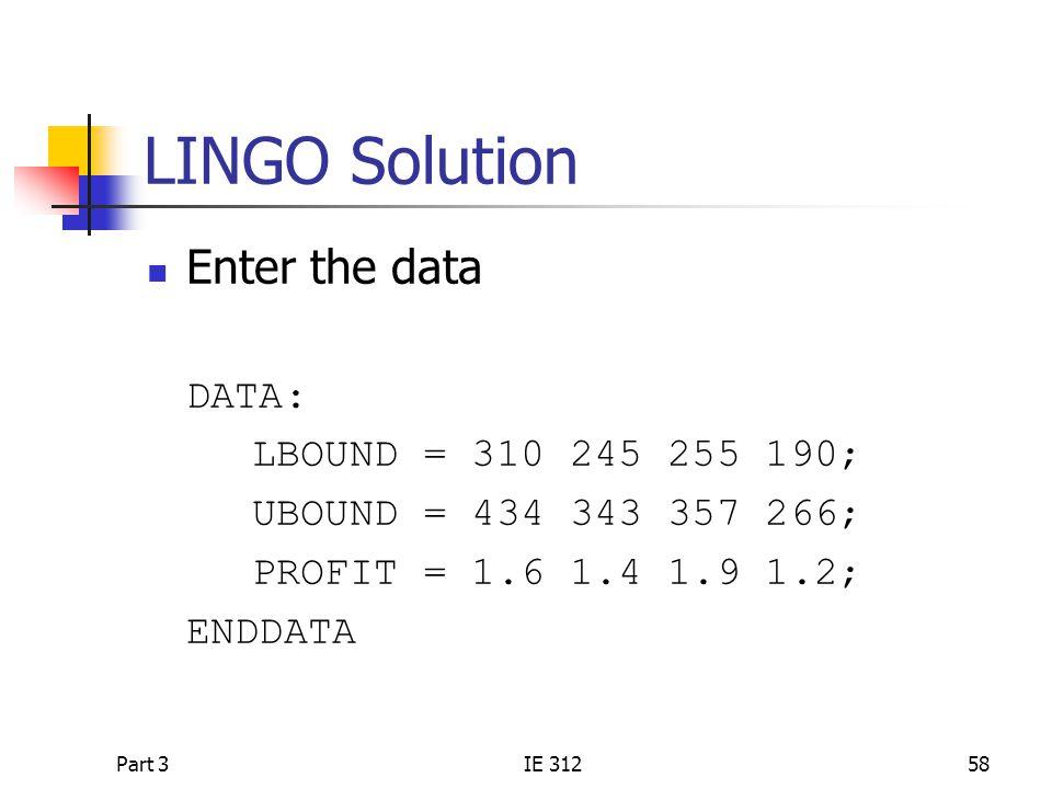 Part 3IE 31258 LINGO Solution Enter the data DATA: LBOUND = 310 245 255 190; UBOUND = 434 343 357 266; PROFIT = 1.6 1.4 1.9 1.2; ENDDATA