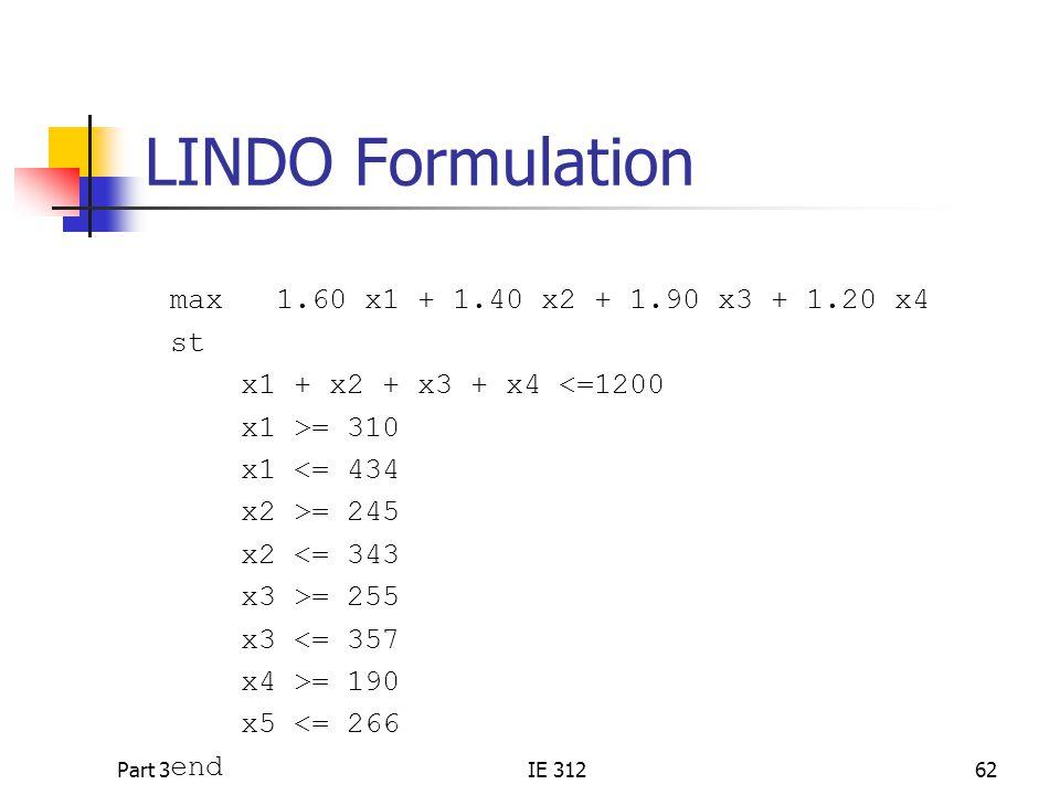 Part 3IE 31262 LINDO Formulation max 1.60 x1 + 1.40 x2 + 1.90 x3 + 1.20 x4 st x1 + x2 + x3 + x4 <=1200 x1 >= 310 x1 <= 434 x2 >= 245 x2 <= 343 x3 >= 255 x3 <= 357 x4 >= 190 x5 <= 266 end