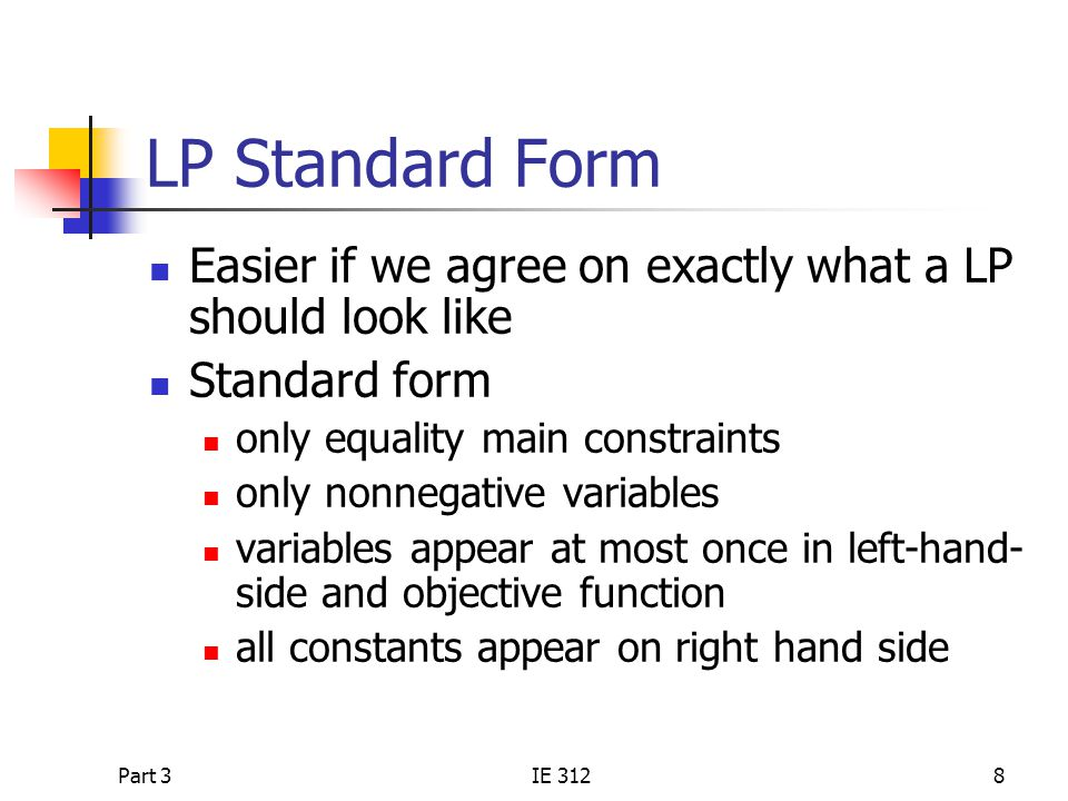 Part 3IE 3128 LP Standard Form Easier if we agree on exactly what a LP should look like Standard form only equality main constraints only nonnegative variables variables appear at most once in left-hand- side and objective function all constants appear on right hand side