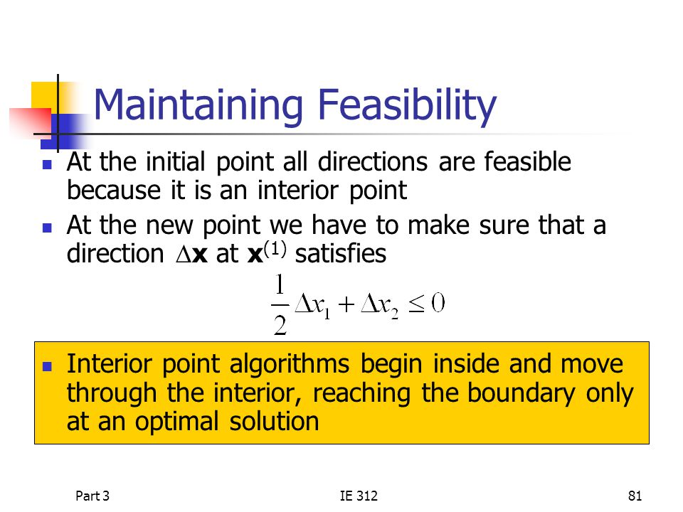Part 3IE 31281 Maintaining Feasibility At the initial point all directions are feasible because it is an interior point At the new point we have to make sure that a direction  x at x (1) satisfies Interior point algorithms begin inside and move through the interior, reaching the boundary only at an optimal solution
