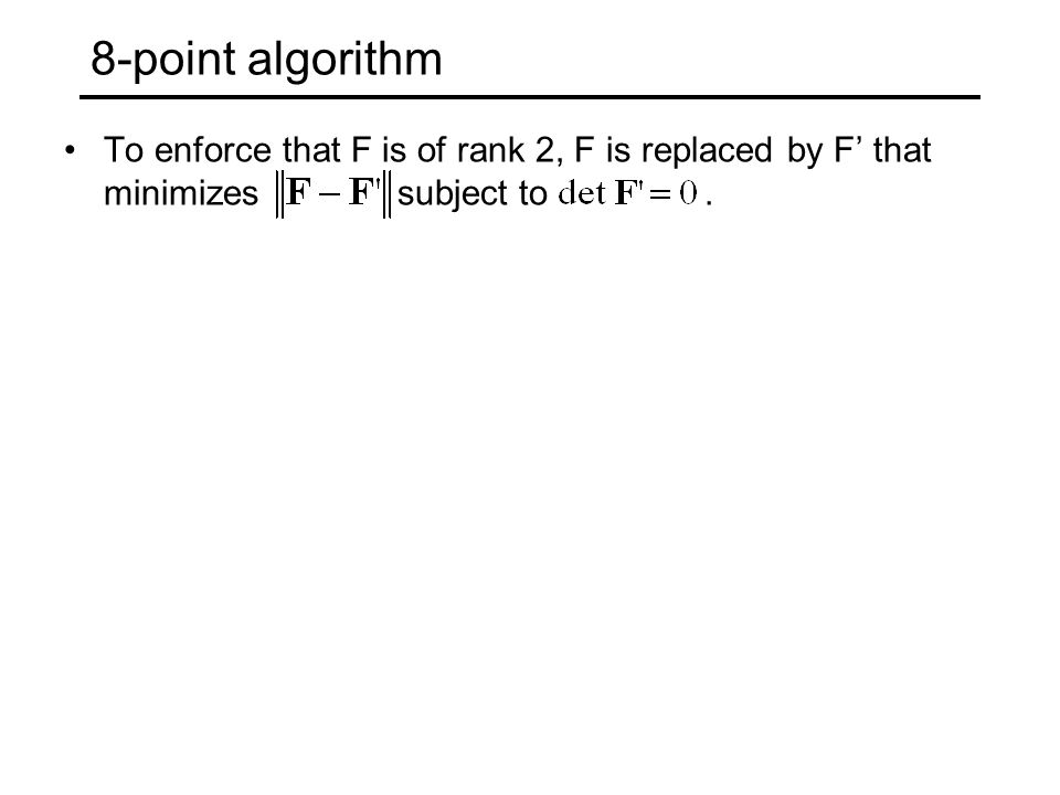 8-point algorithm To enforce that F is of rank 2, F is replaced by F' that minimizes subject to.