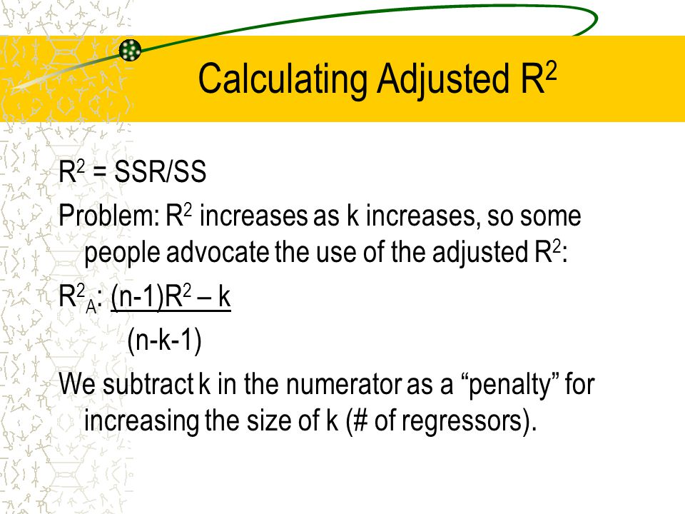 Calculating Adjusted R 2 R 2 = SSR/SS Problem: R 2 increases as k increases, so some people advocate the use of the adjusted R 2 : R 2 A : (n-1)R 2 – k (n-k-1) We subtract k in the numerator as a penalty for increasing the size of k (# of regressors).