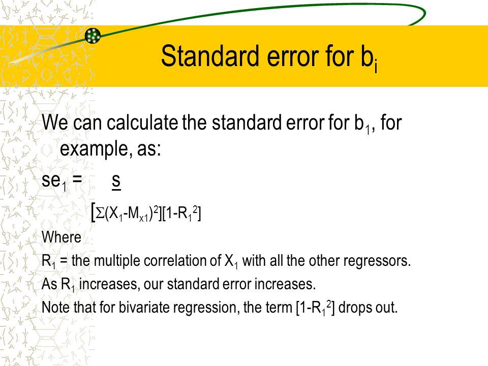 Standard error for b i We can calculate the standard error for b 1, for example, as: se 1 = s [  (X 1 -M x1 ) 2 ][1-R 1 2 ] Where R 1 = the multiple correlation of X 1 with all the other regressors.