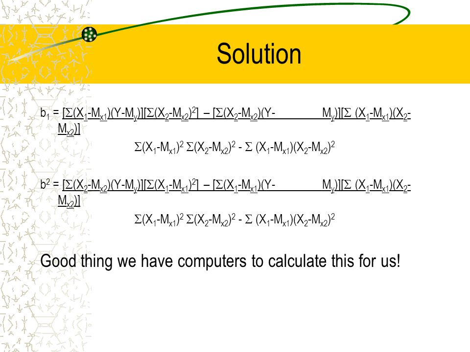 Solution b 1 = [  (X 1 -M x1 )(Y-M y )][  (X 2 -M x2 ) 2 ] – [  (X 2 -M x2 )(Y-M y )][  (X 1 -M x1 )(X 2 - M x2 )]  (X 1 -M x1 ) 2  (X 2 -M x2 ) 2 -  (X 1 -M x1 )(X 2 -M x2 ) 2 b 2 = [  (X 2 -M x2 )(Y-M y )][  (X 1 -M x1 ) 2 ] – [  (X 1 -M x1 )(Y-M y )][  (X 1 -M x1 )(X 2 - M x2 )]  (X 1 -M x1 ) 2  (X 2 -M x2 ) 2 -  (X 1 -M x1 )(X 2 -M x2 ) 2 Good thing we have computers to calculate this for us!