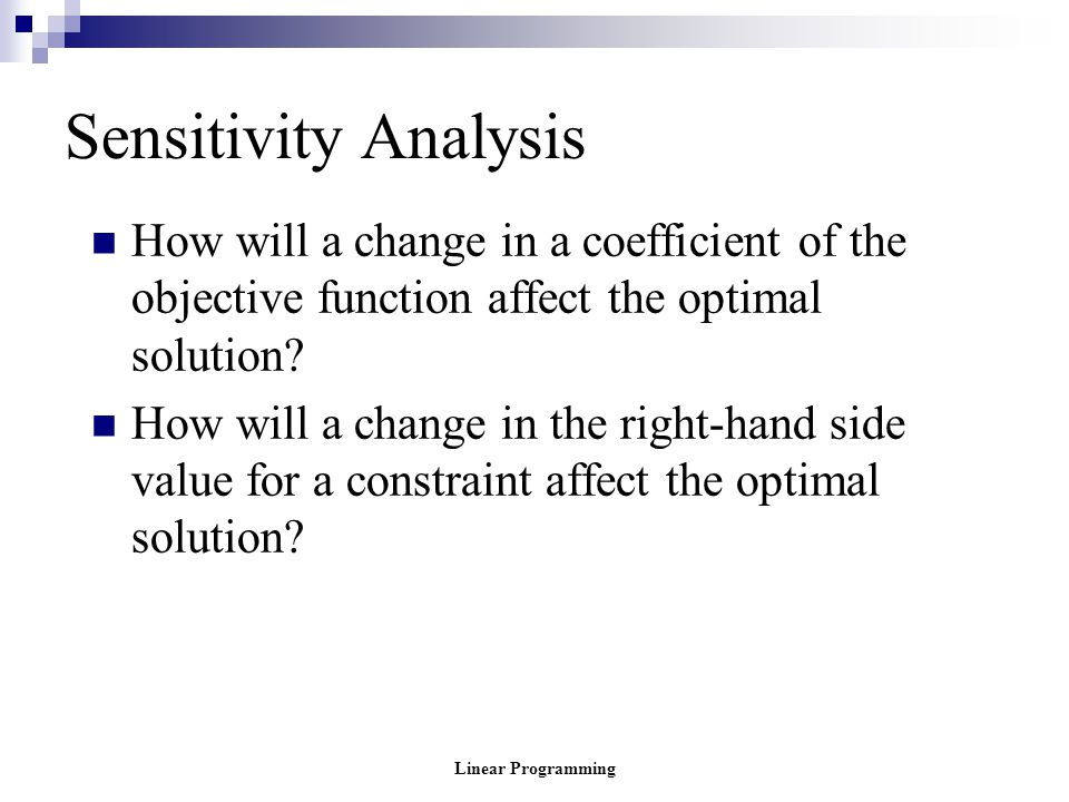 Linear Programming Sensitivity Analysis How will a change in a coefficient of the objective function affect the optimal solution? How will a change in