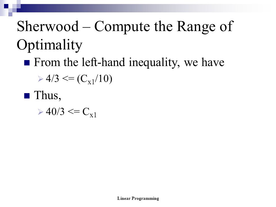 Linear Programming Sherwood – Compute the Range of Optimality From the left-hand inequality, we have  4/3 <= (C x1 /10) Thus,  40/3 <= C x1