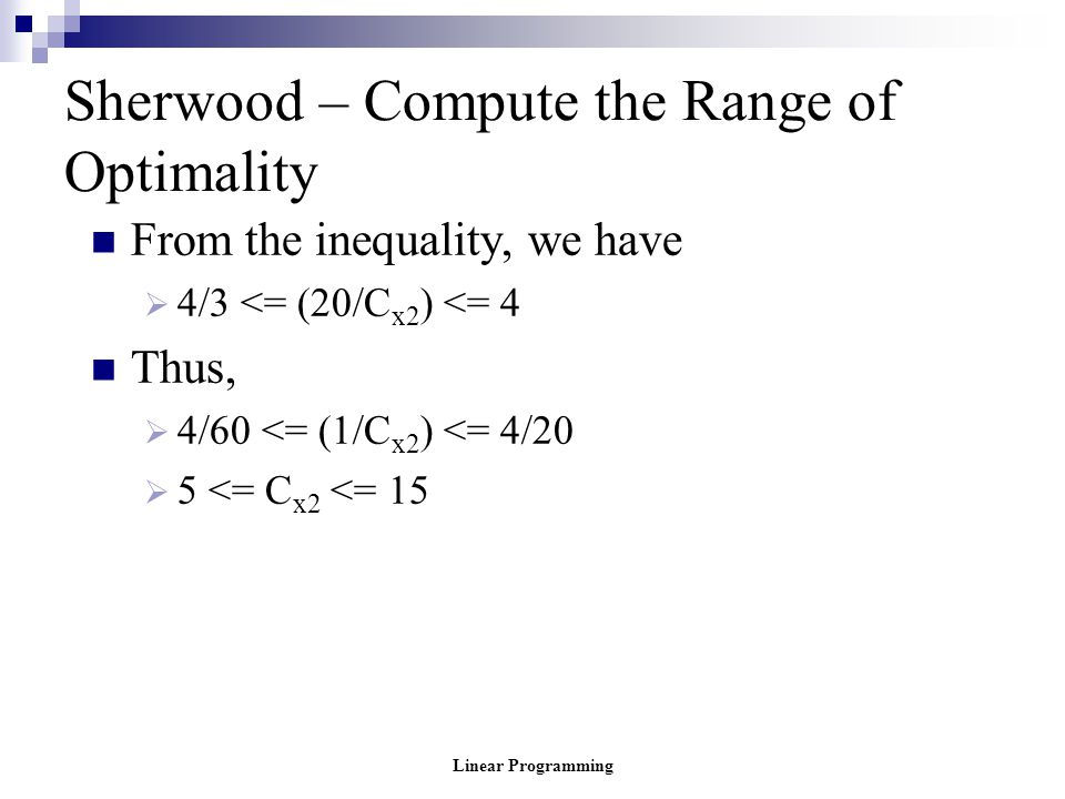 Linear Programming Sherwood – Compute the Range of Optimality From the inequality, we have  4/3 <= (20/C x2 ) <= 4 Thus,  4/60 <= (1/C x2 ) <= 4/20
