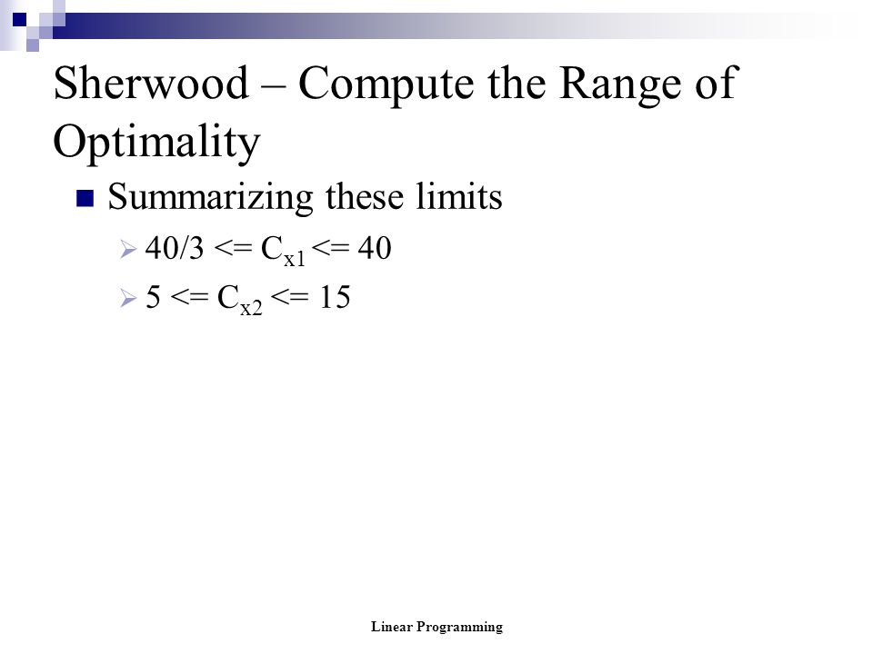 Linear Programming Sherwood – Compute the Range of Optimality Summarizing these limits  40/3 <= C x1 <= 40  5 <= C x2 <= 15